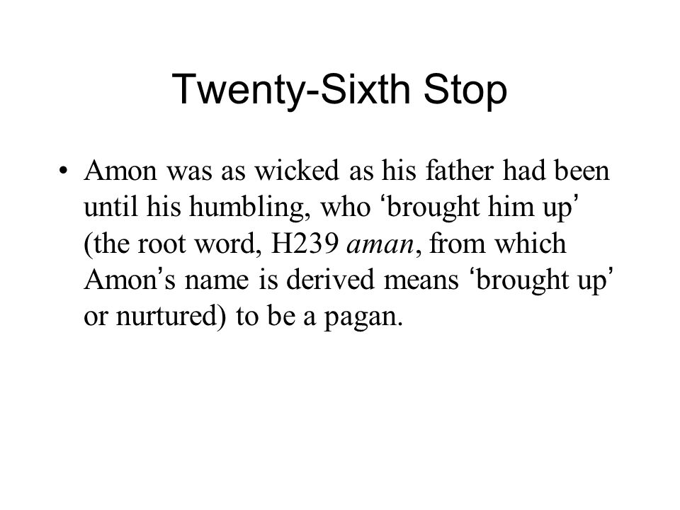 Twenty-Sixth Stop Amon was as wicked as his father had been until his humbling, who ' brought him up ' (the root word, H239 aman, from which Amon ' s name is derived means ' brought up ' or nurtured) to be a pagan.