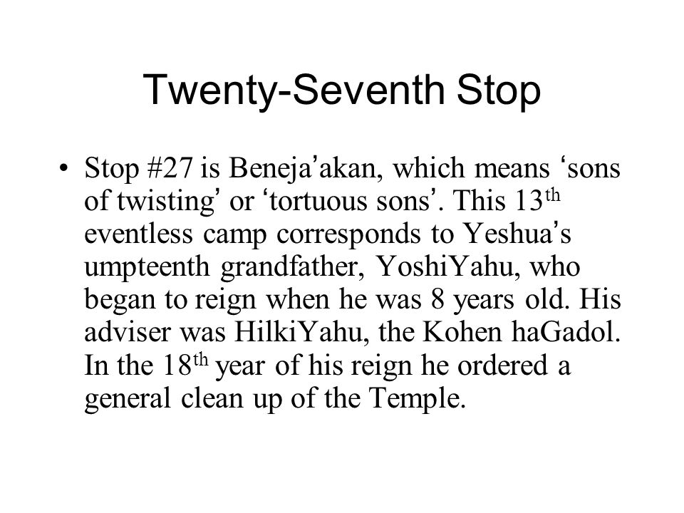 Twenty-Seventh Stop Stop #27 is Beneja ' akan, which means ' sons of twisting ' or ' tortuous sons '. This 13 th eventless camp corresponds to Yeshua