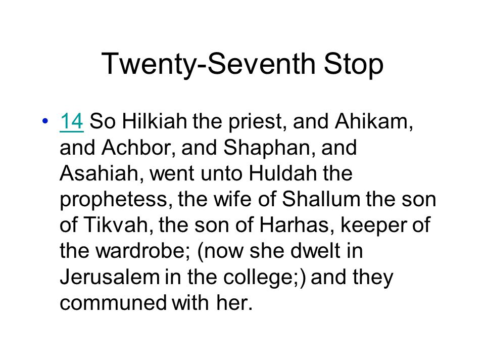 Twenty-Seventh Stop 14 So Hilkiah the priest, and Ahikam, and Achbor, and Shaphan, and Asahiah, went unto Huldah the prophetess, the wife of Shallum the son of Tikvah, the son of Harhas, keeper of the wardrobe; (now she dwelt in Jerusalem in the college;) and they communed with her.14
