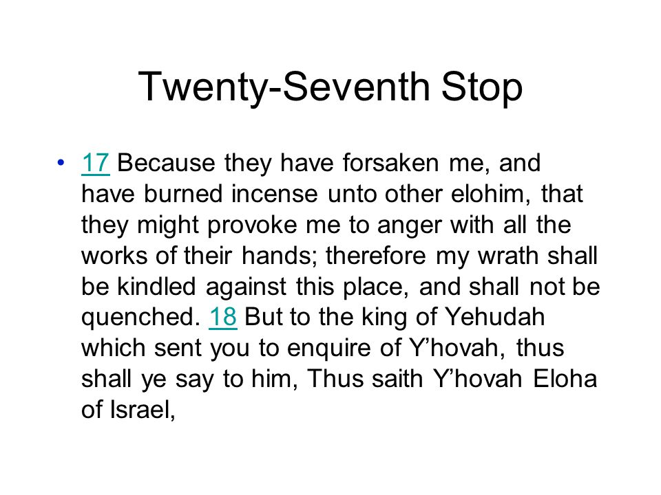 Twenty-Seventh Stop 17 Because they have forsaken me, and have burned incense unto other elohim, that they might provoke me to anger with all the works of their hands; therefore my wrath shall be kindled against this place, and shall not be quenched.