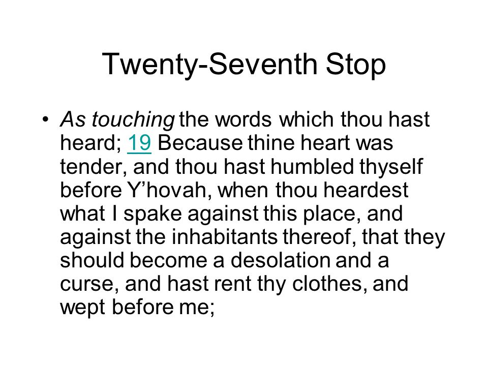Twenty-Seventh Stop As touching the words which thou hast heard; 19 Because thine heart was tender, and thou hast humbled thyself before Y'hovah, when thou heardest what I spake against this place, and against the inhabitants thereof, that they should become a desolation and a curse, and hast rent thy clothes, and wept before me;19