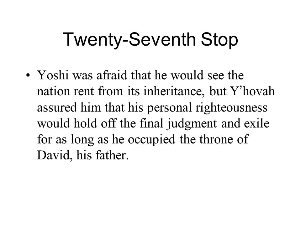 Twenty-Seventh Stop Yoshi was afraid that he would see the nation rent from its inheritance, but Y ' hovah assured him that his personal righteousness would hold off the final judgment and exile for as long as he occupied the throne of David, his father.