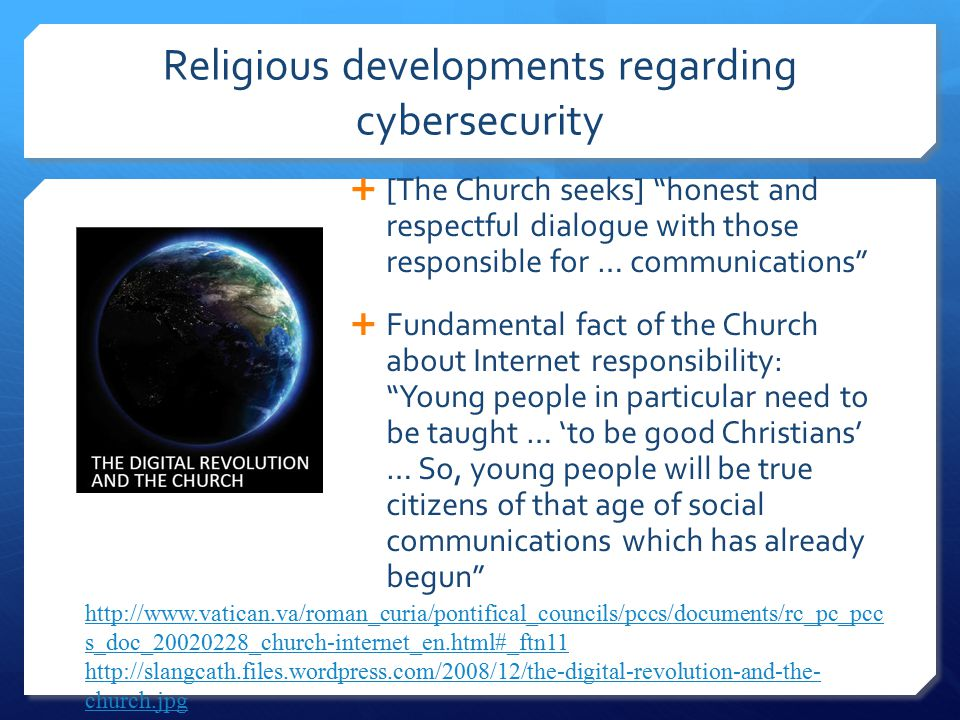 Religious developments regarding cybersecurity  [The Church seeks] honest and respectful dialogue with those responsible for … communications  Fundamental fact of the Church about Internet responsibility: Young people in particular need to be taught … 'to be good Christians' … So, young people will be true citizens of that age of social communications which has already begun http://www.vatican.va/roman_curia/pontifical_councils/pccs/documents/rc_pc_pcc s_doc_20020228_church-internet_en.html#_ftn11http://www.vatican.va/roman_curia/pontifical_councils/pccs/documents/rc_pc_pcc s_doc_20020228_church-internet_en.html#_ftn11; http://slangcath.files.wordpress.com/2008/12/the-digital-revolution-and-the- church.jpg http://slangcath.files.wordpress.com/2008/12/the-digital-revolution-and-the- church.jpg
