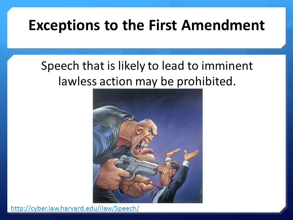 Exceptions to the First Amendment Speech that is likely to lead to imminent lawless action may be prohibited.