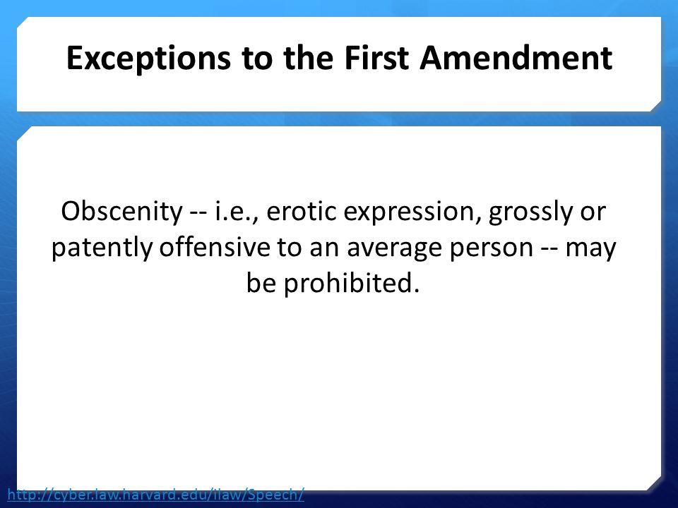 Exceptions to the First Amendment Obscenity -- i.e., erotic expression, grossly or patently offensive to an average person -- may be prohibited. http: