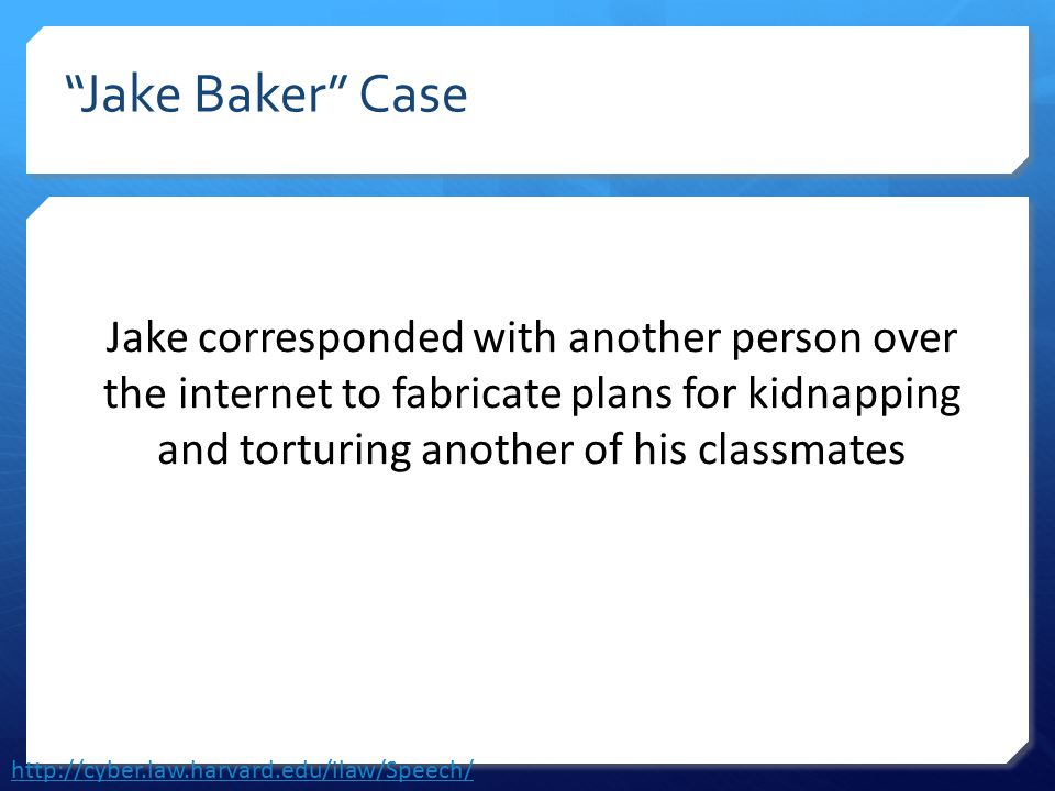 Jake Baker Case Jake corresponded with another person over the internet to fabricate plans for kidnapping and torturing another of his classmates http://cyber.law.harvard.edu/ilaw/Speech/