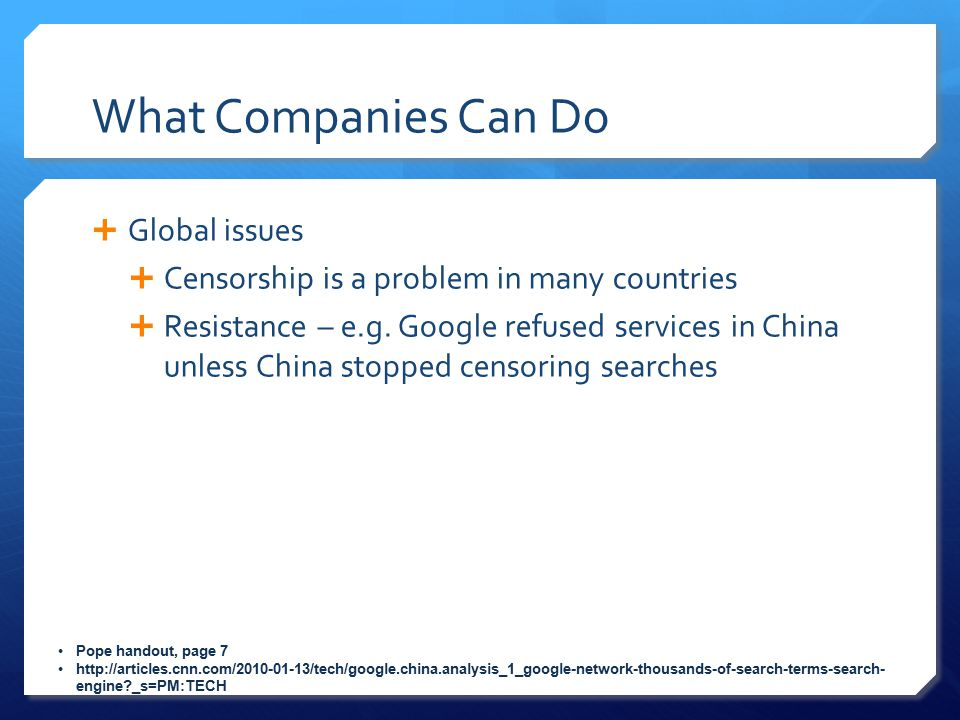 What Companies Can Do  Global issues  Censorship is a problem in many countries  Resistance – e.g. Google refused services in China unless China st