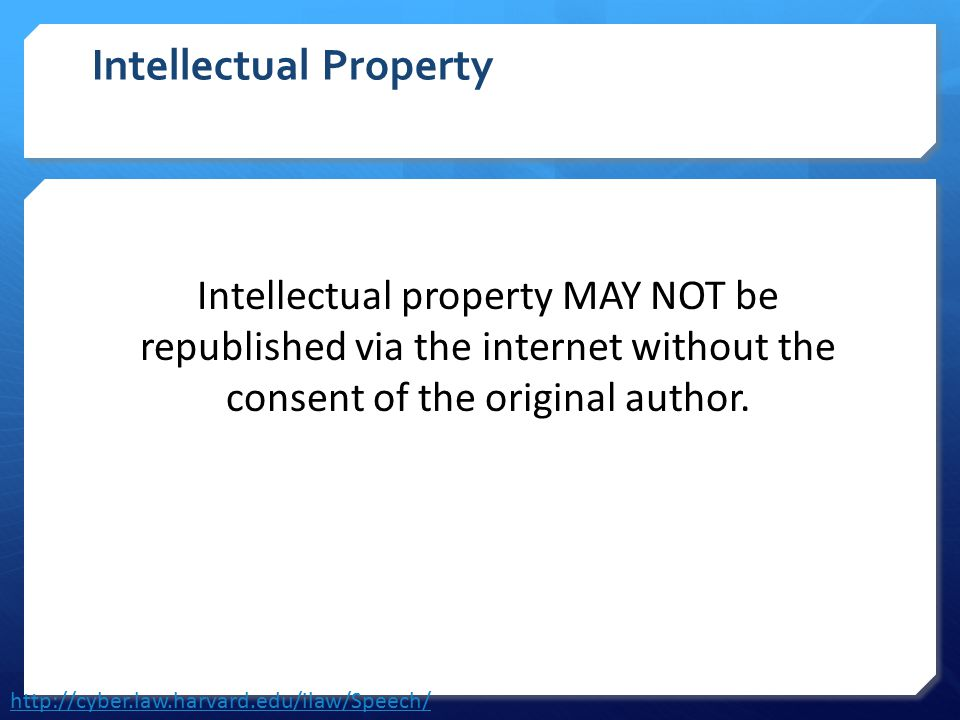 Intellectual Property Intellectual property MAY NOT be republished via the internet without the consent of the original author. http://cyber.law.harva