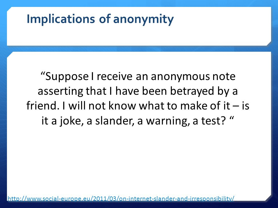 Implications of anonymity http://www.social-europe.eu/2011/03/on-internet-slander-and-irresponsibility/ Suppose I receive an anonymous note asserting that I have been betrayed by a friend.