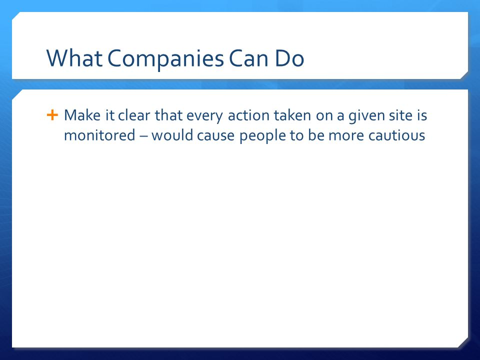 What Companies Can Do  Make it clear that every action taken on a given site is monitored – would cause people to be more cautious