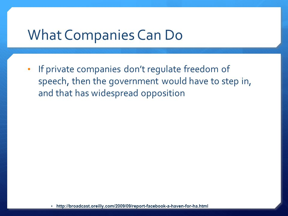 What Companies Can Do If private companies don't regulate freedom of speech, then the government would have to step in, and that has widespread opposi