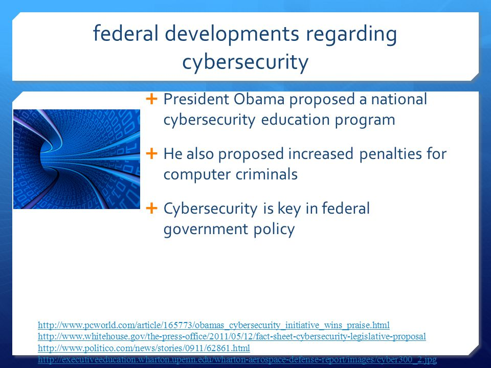 federal developments regarding cybersecurity  President Obama proposed a national cybersecurity education program  He also proposed increased penalties for computer criminals  Cybersecurity is key in federal government policy http://www.pcworld.com/article/165773/obamas_cybersecurity_initiative_wins_praise.htmlhttp://www.pcworld.com/article/165773/obamas_cybersecurity_initiative_wins_praise.html; http://www.whitehouse.gov/the-press-office/2011/05/12/fact-sheet-cybersecurity-legislative-proposal; http://www.politico.com/news/stories/0911/62861.html; http://executiveeducation.wharton.upenn.edu/wharton-aerospace-defense-report/images/cyber300_2.jpg http://www.whitehouse.gov/the-press-office/2011/05/12/fact-sheet-cybersecurity-legislative-proposal http://www.politico.com/news/stories/0911/62861.html http://executiveeducation.wharton.upenn.edu/wharton-aerospace-defense-report/images/cyber300_2.jpg