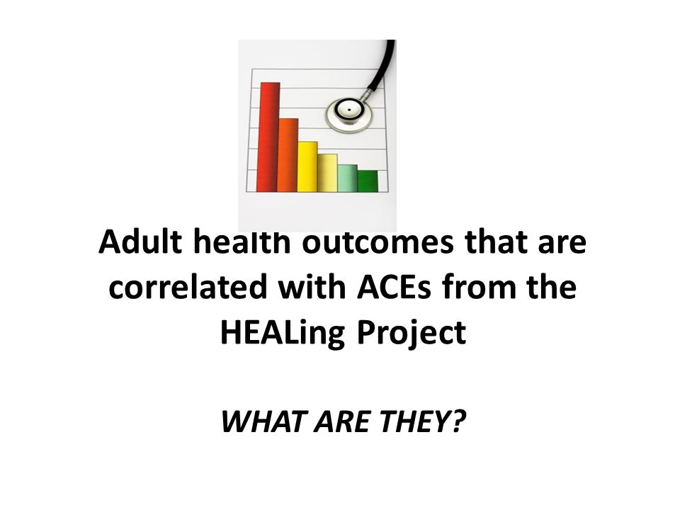 WHAT ARE THEY Adult health outcomes that are correlated with ACEs from the HEALing Project