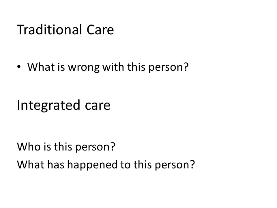 Traditional Care What is wrong with this person. Integrated care Who is this person.