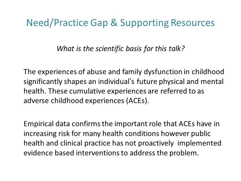 Objectives Identify common adult health outcomes that are correlated with adverse childhood experiences (ACEs) Describe the role health care providers play in recognition and referral for treatment of person s affected by ACEs List patient treatment interventions that can be useful in helping individuals affected by ACEs Identify how organizational culture influences response to care among patients who have experienced ACEs