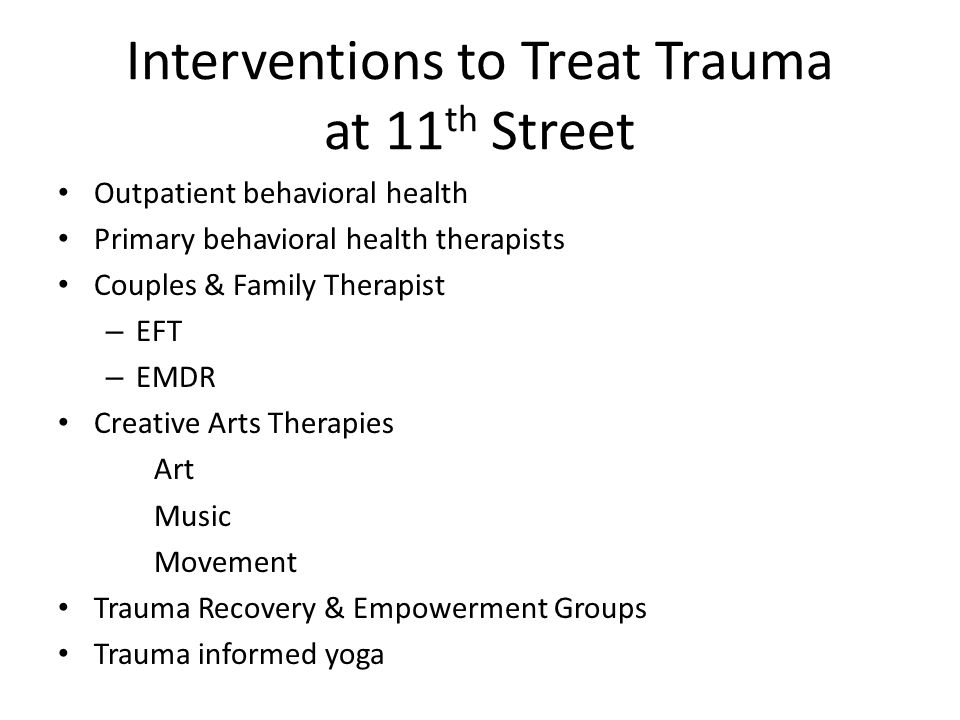 Interventions to Treat Trauma at 11 th Street Outpatient behavioral health Primary behavioral health therapists Couples & Family Therapist – EFT – EMDR Creative Arts Therapies Art Music Movement Trauma Recovery & Empowerment Groups Trauma informed yoga