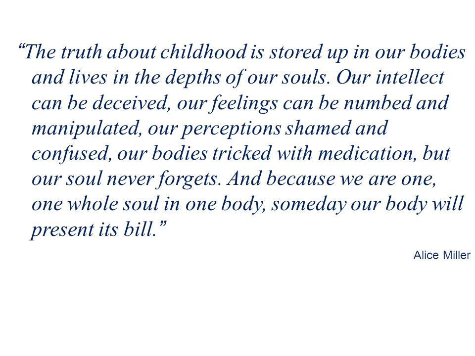 The truth about childhood is stored up in our bodies and lives in the depths of our souls.