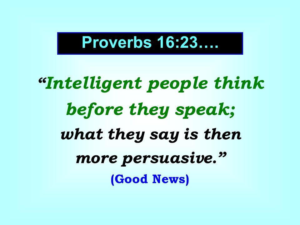 Proverbs 16:23….