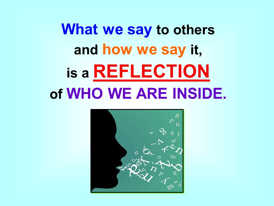 What we say to others and how we say it, is a REFLECTION of WHO WE ARE INSIDE.
