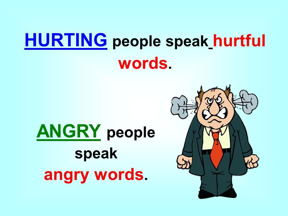 HURTING people speak hurtful words. ANGRY people speak angry words.