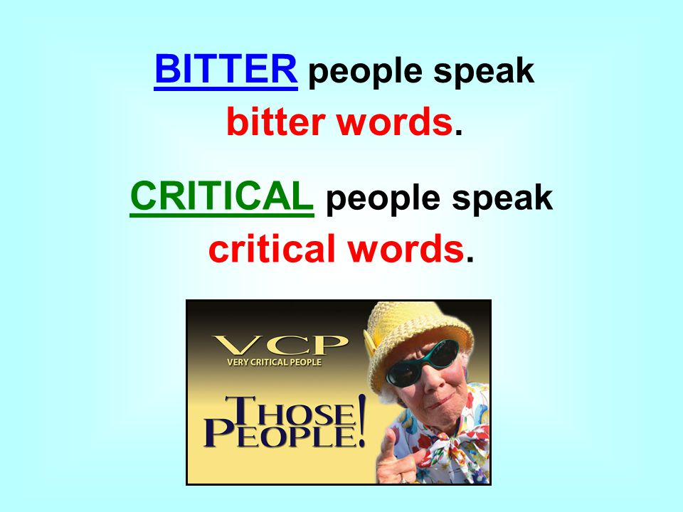 BITTER people speak bitter words. CRITICAL people speak critical words.