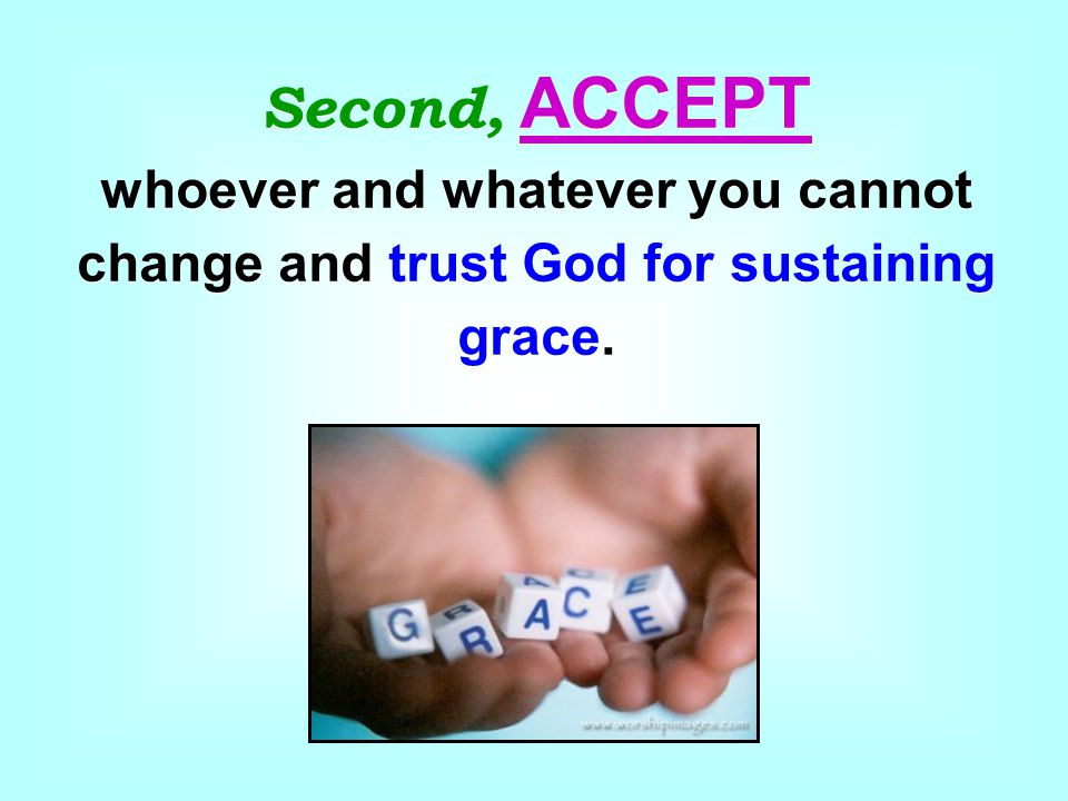 Second, ACCEPT whoever and whatever you cannot change and trust God for sustaining grace.