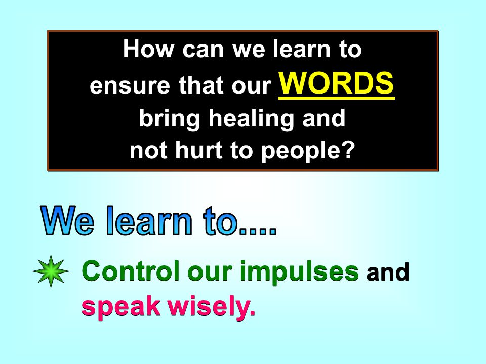 How can we learn to ensure that our WORDS bring healing and not hurt to people.