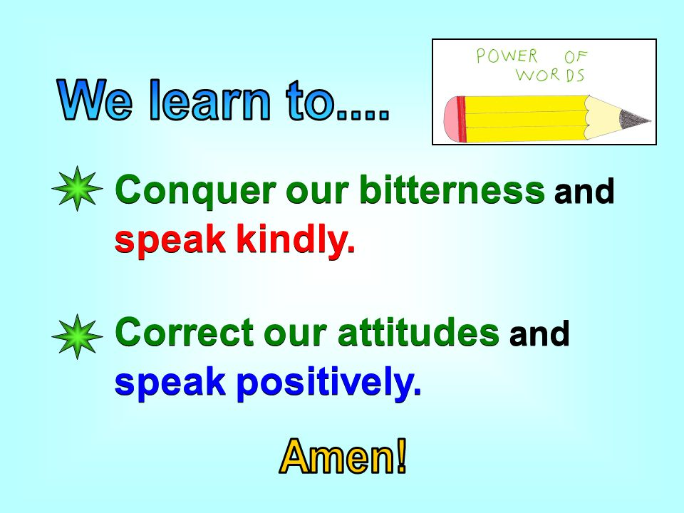 Conquer our bitterness and speak kindly. Correct our attitudes and speak positively.