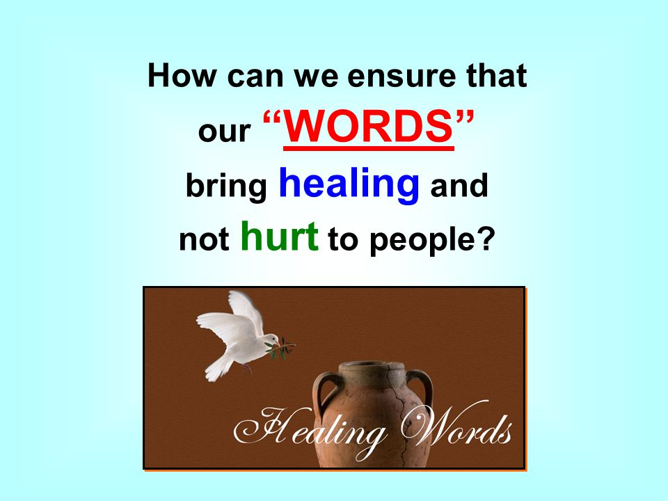 How can we ensure that our WORDS bring healing and not hurt to people