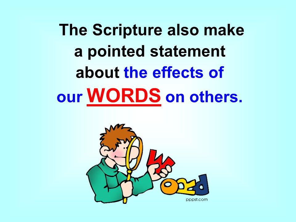 The Scripture also make a pointed statement about the effects of our WORDS on others.