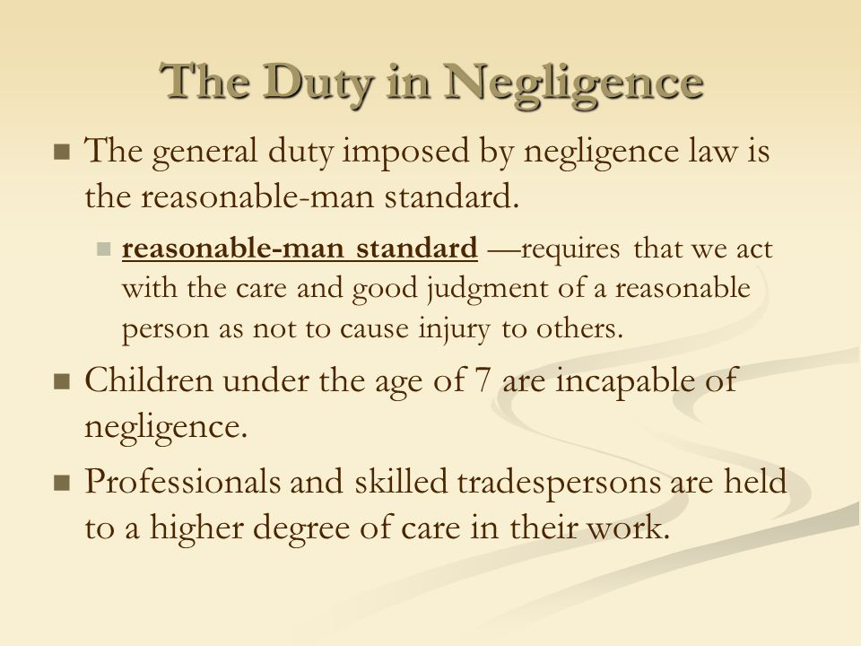 The Duty in Negligence The general duty imposed by negligence law is the reasonable-man standard. reasonable-man standard —requires that we act with t
