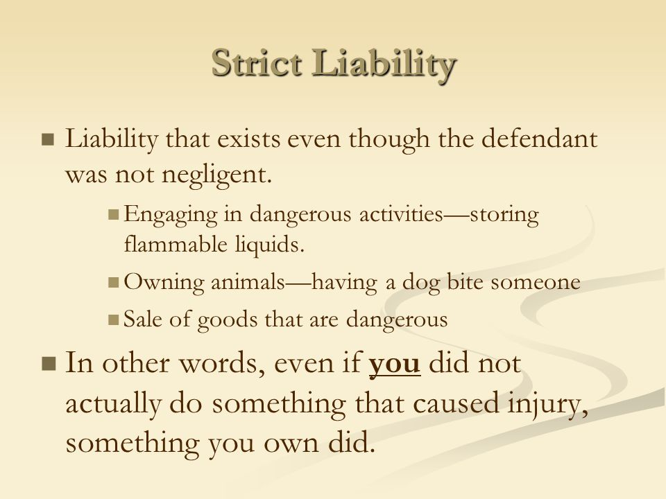 Strict Liability Liability that exists even though the defendant was not negligent. Engaging in dangerous activities—storing flammable liquids. Owning