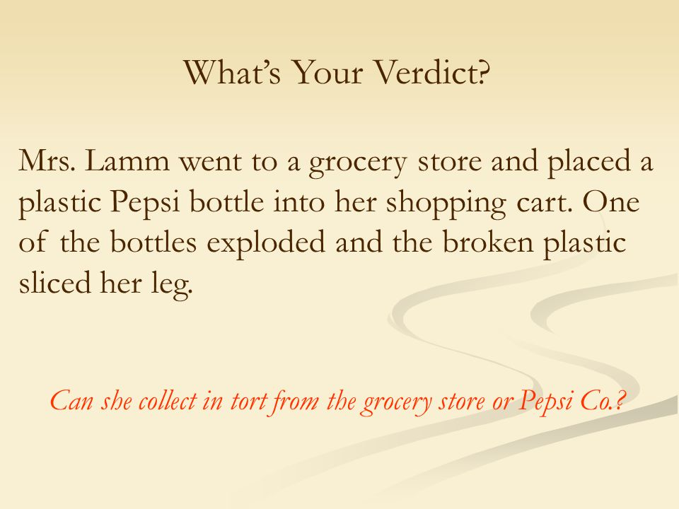 What's Your Verdict? Mrs. Lamm went to a grocery store and placed a plastic Pepsi bottle into her shopping cart. One of the bottles exploded and the b