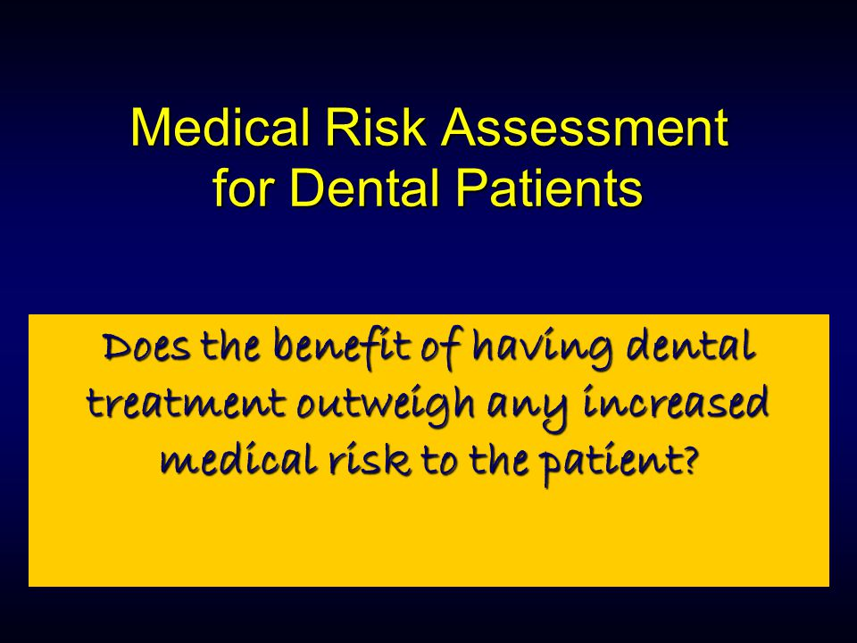 Medical Risk Assessment for Dental Patients Does the benefit of having dental treatment outweigh any increased medical risk to the patient?