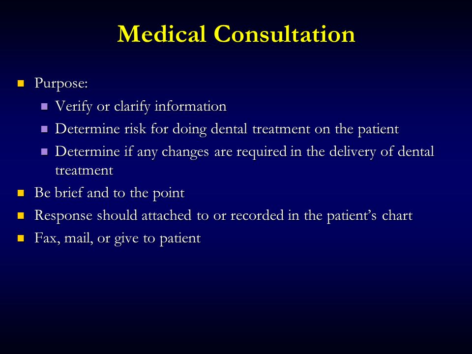 Medical Consultation Purpose: Purpose: Verify or clarify information Verify or clarify information Determine risk for doing dental treatment on the patient Determine risk for doing dental treatment on the patient Determine if any changes are required in the delivery of dental treatment Determine if any changes are required in the delivery of dental treatment Be brief and to the point Be brief and to the point Response should attached to or recorded in the patient's chart Response should attached to or recorded in the patient's chart Fax, mail, or give to patient Fax, mail, or give to patient
