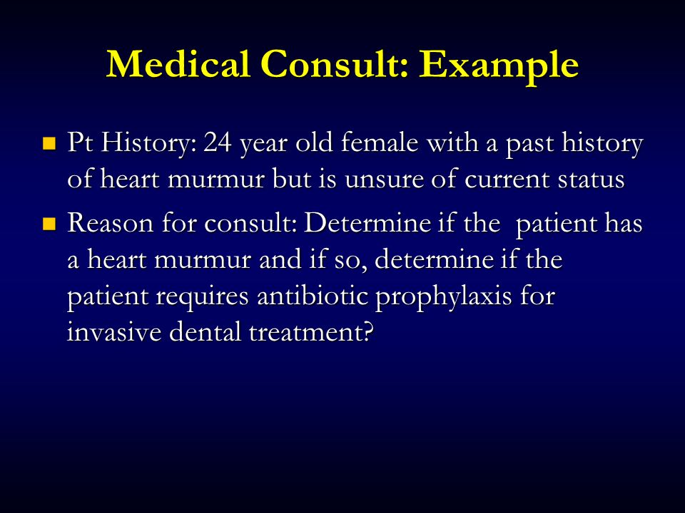 Medical Consult: Example Pt History: 24 year old female with a past history of heart murmur but is unsure of current status Pt History: 24 year old female with a past history of heart murmur but is unsure of current status Reason for consult: Determine if the patient has a heart murmur and if so, determine if the patient requires antibiotic prophylaxis for invasive dental treatment.