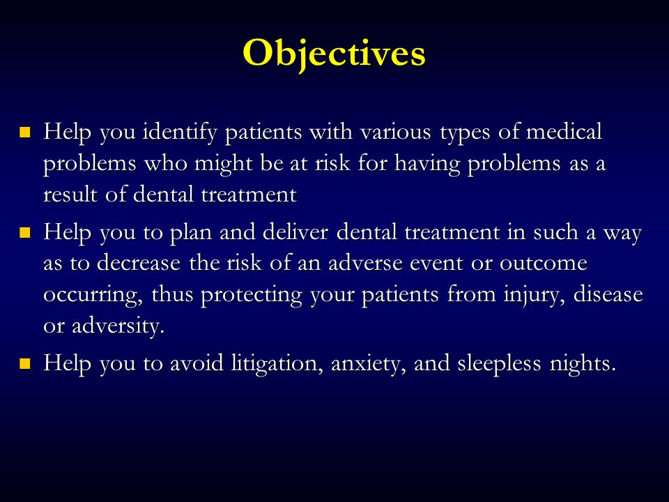 Objectives Help you identify patients with various types of medical problems who might be at risk for having problems as a result of dental treatment Help you identify patients with various types of medical problems who might be at risk for having problems as a result of dental treatment Help you to plan and deliver dental treatment in such a way as to decrease the risk of an adverse event or outcome occurring, thus protecting your patients from injury, disease or adversity.