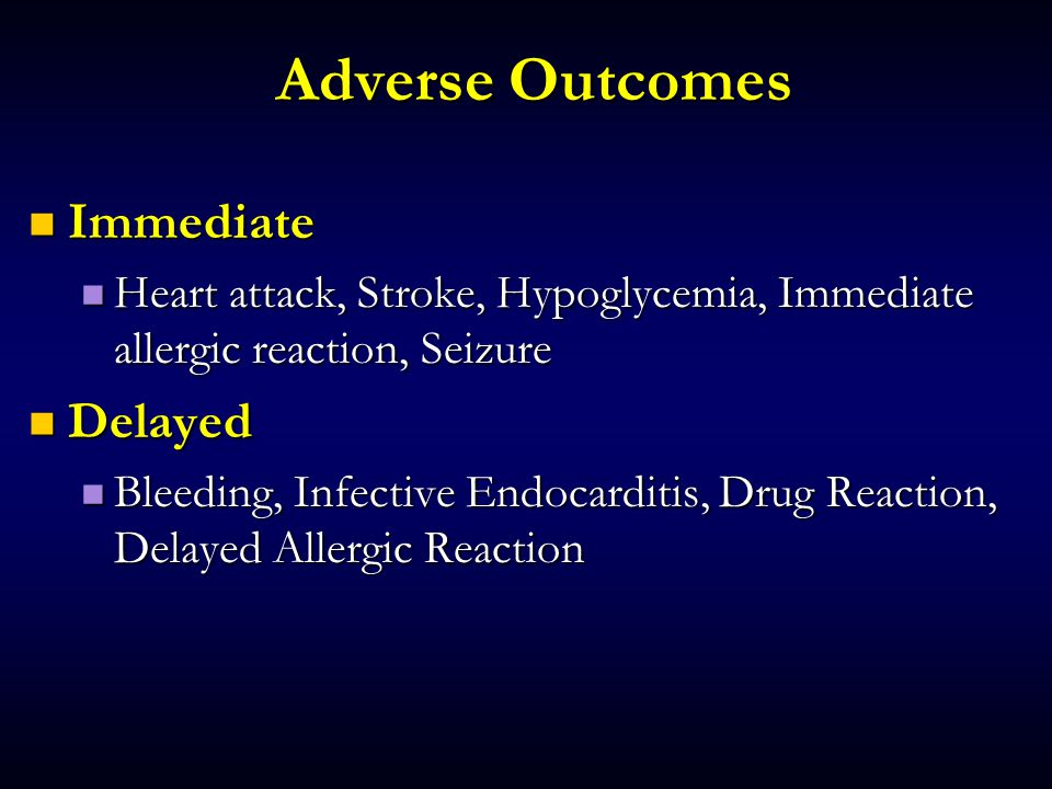 Adverse Outcomes Immediate Immediate Heart attack, Stroke, Hypoglycemia, Immediate allergic reaction, Seizure Heart attack, Stroke, Hypoglycemia, Immediate allergic reaction, Seizure Delayed Delayed Bleeding, Infective Endocarditis, Drug Reaction, Delayed Allergic Reaction Bleeding, Infective Endocarditis, Drug Reaction, Delayed Allergic Reaction