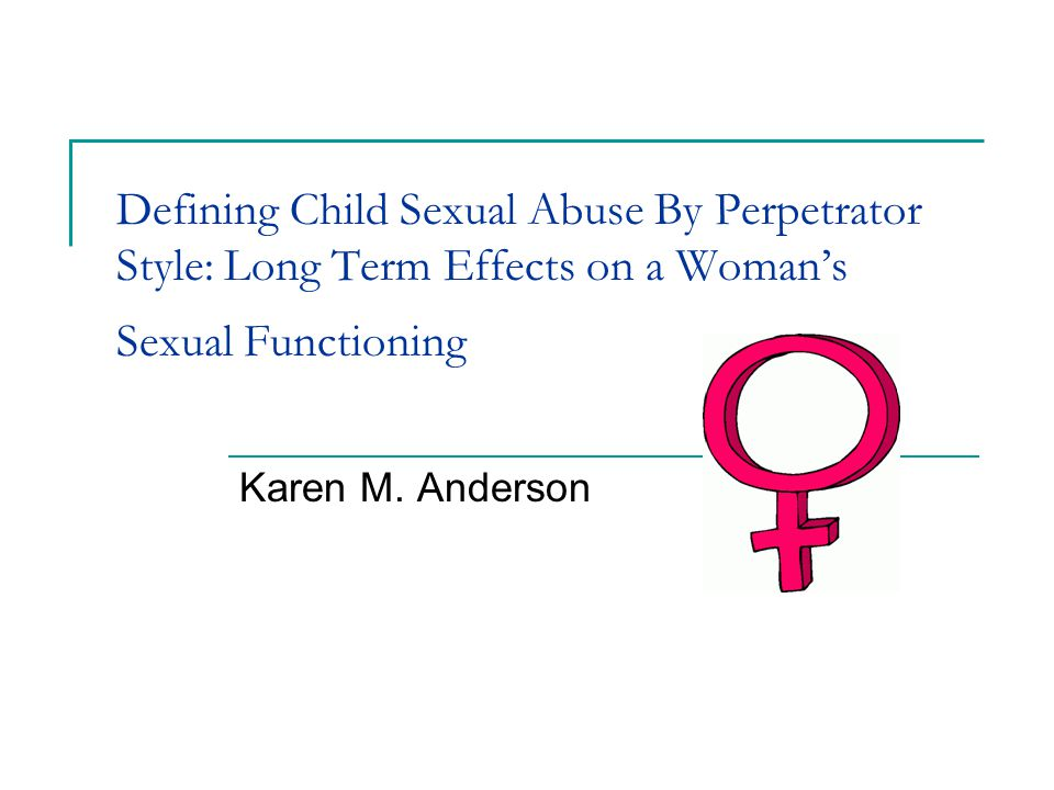 Defining Child Sexual Abuse By Perpetrator Style: Long Term Effects on a Woman's Sexual Functioning Karen M.
