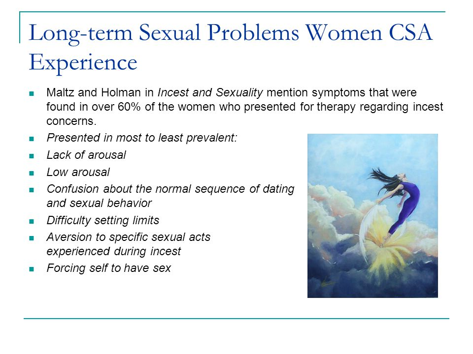 Long-term Sexual Problems Women CSA Experience Maltz and Holman in Incest and Sexuality mention symptoms that were found in over 60% of the women who presented for therapy regarding incest concerns.