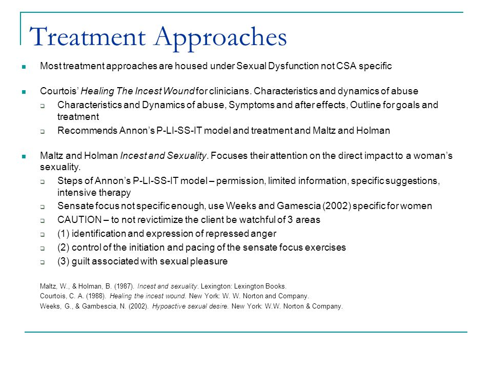Treatment Approaches Most treatment approaches are housed under Sexual Dysfunction not CSA specific Courtois' Healing The Incest Wound for clinicians.