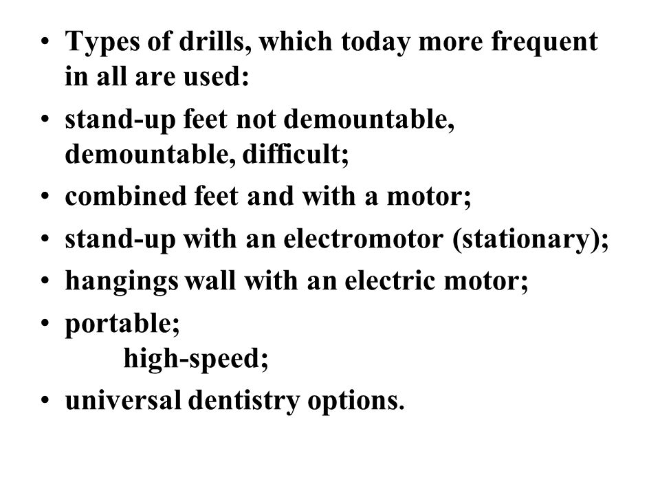 Types of drills, which today more frequent in all are used: stand-up feet not demountable, demountable, difficult; combined feet and with a motor; stand-up with an electromotor (stationary); hangings wall with an electric motor; portable; high-speed; universal dentistry options.