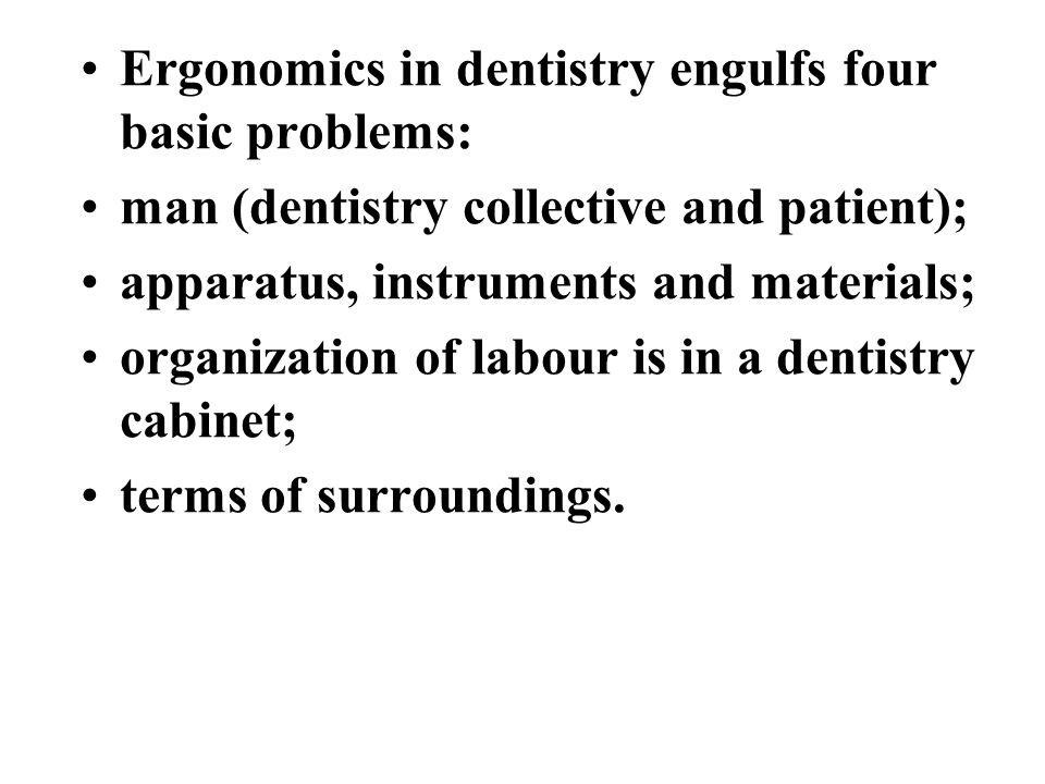 Ergonomics in dentistry engulfs four basic problems: man (dentistry collective and patient); apparatus, instruments and materials; organization of labour is in a dentistry cabinet; terms of surroundings.