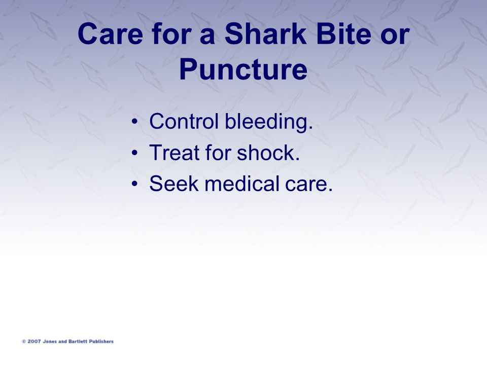 Care for a Shark Bite or Puncture Control bleeding. Treat for shock. Seek medical care.