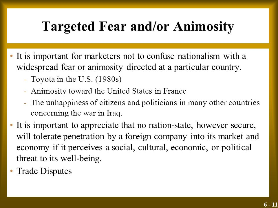 6 - 11 Targeted Fear and/or Animosity It is important for marketers not to confuse nationalism with a widespread fear or animosity directed at a parti