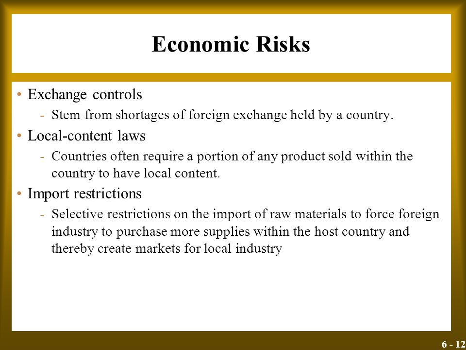 6 - 12 Economic Risks Exchange controls -Stem from shortages of foreign exchange held by a country. Local-content laws -Countries often require a port
