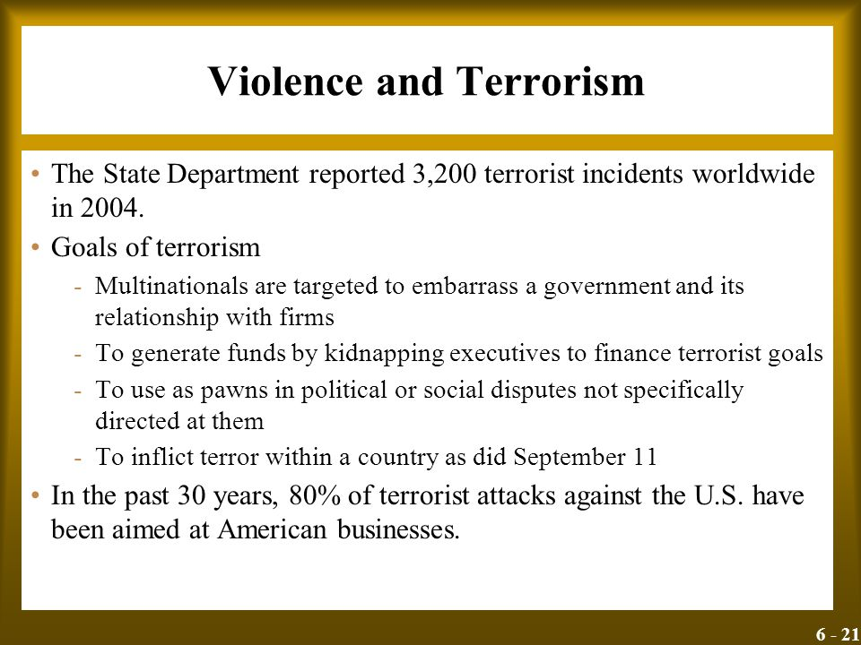 6 - 21 Violence and Terrorism The State Department reported 3,200 terrorist incidents worldwide in 2004. Goals of terrorism -Multinationals are target