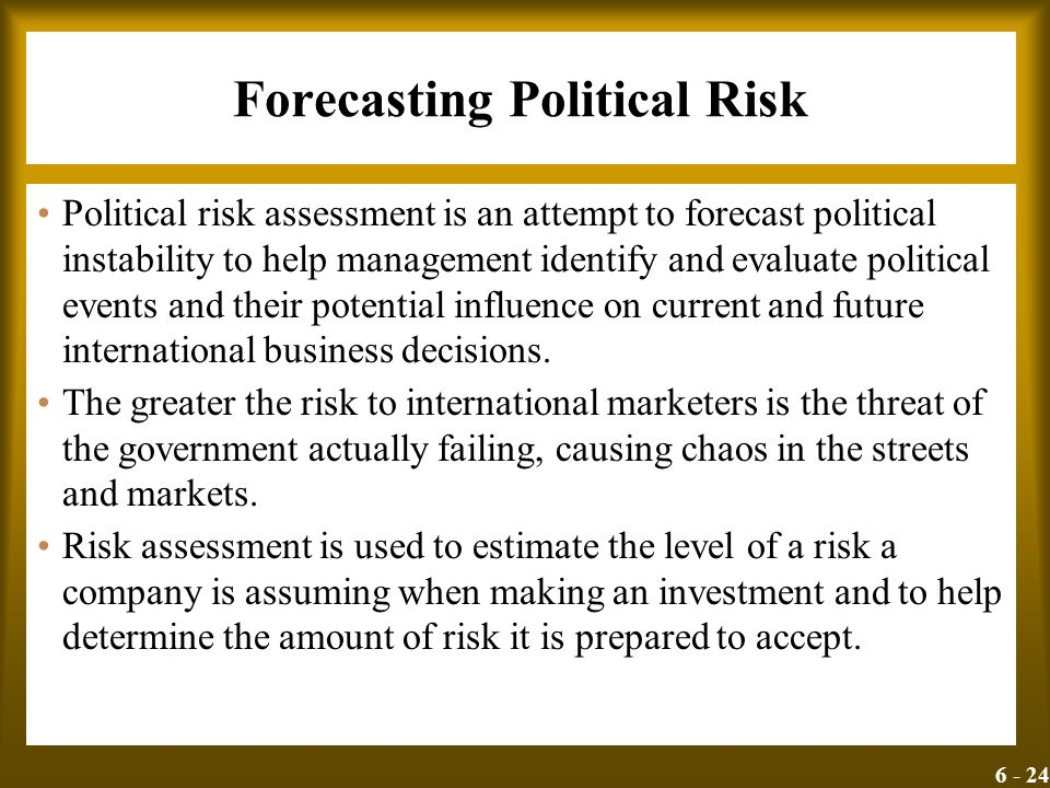 6 - 24 Forecasting Political Risk Political risk assessment is an attempt to forecast political instability to help management identify and evaluate p