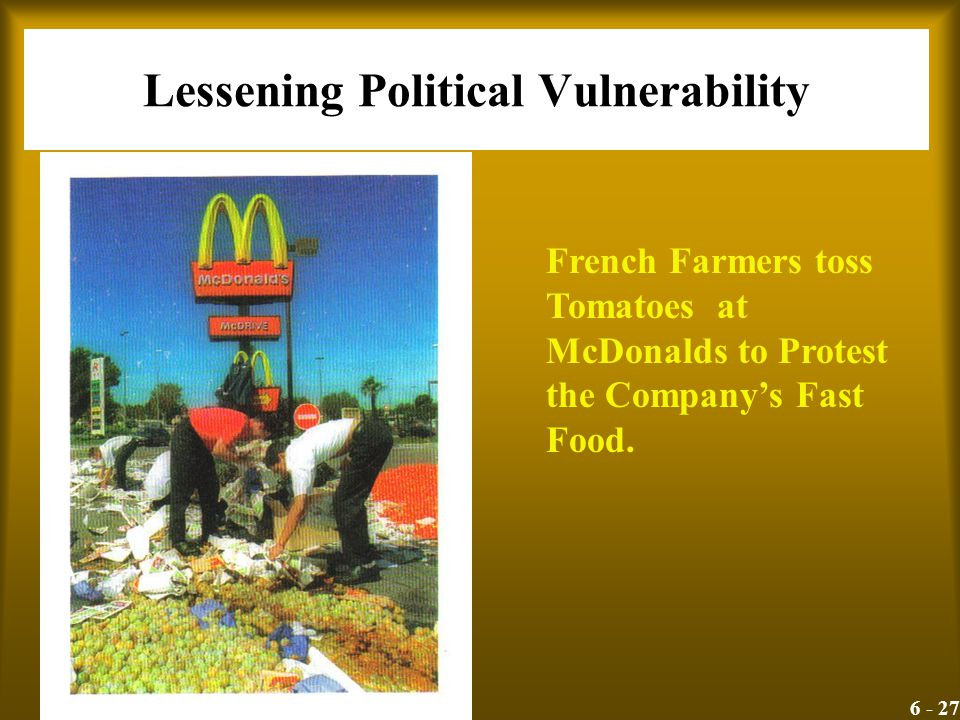 6 - 27 Lessening Political Vulnerability French Farmers toss Tomatoes at McDonalds to Protest the Company's Fast Food.