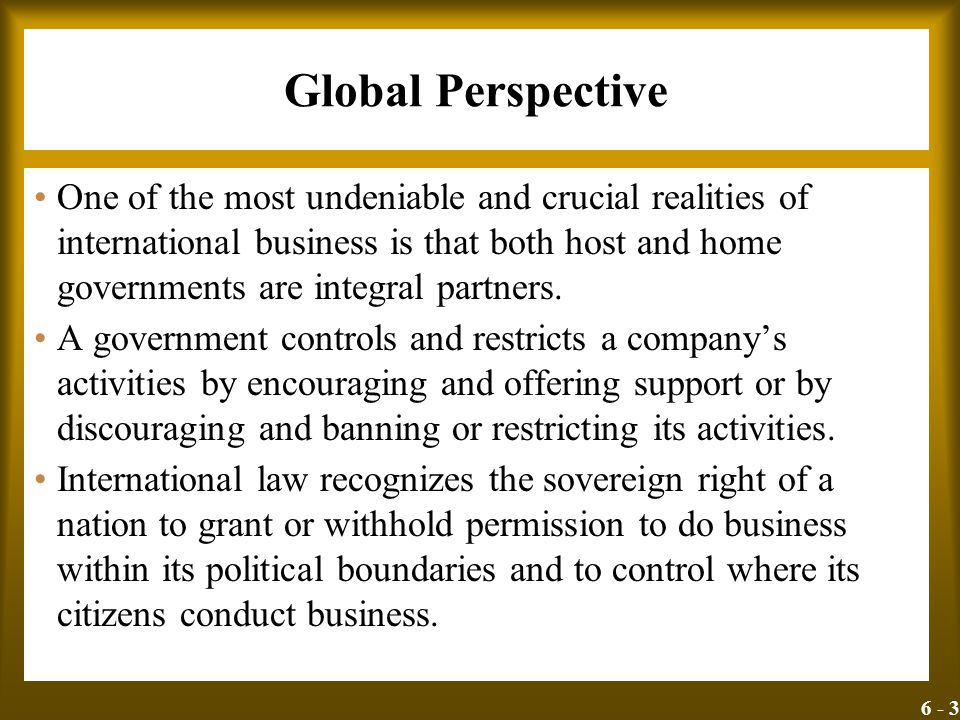 6 - 3 Global Perspective One of the most undeniable and crucial realities of international business is that both host and home governments are integra